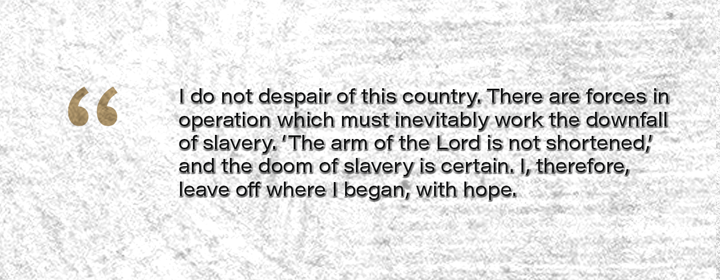 I do not despair of this country. There are forces in operation which must inevitably work the downfall of slavery. 'The arm of the Lord is not shortened,' and the doom of slavery is certain. I, therefore, leave off where I began, with hope.