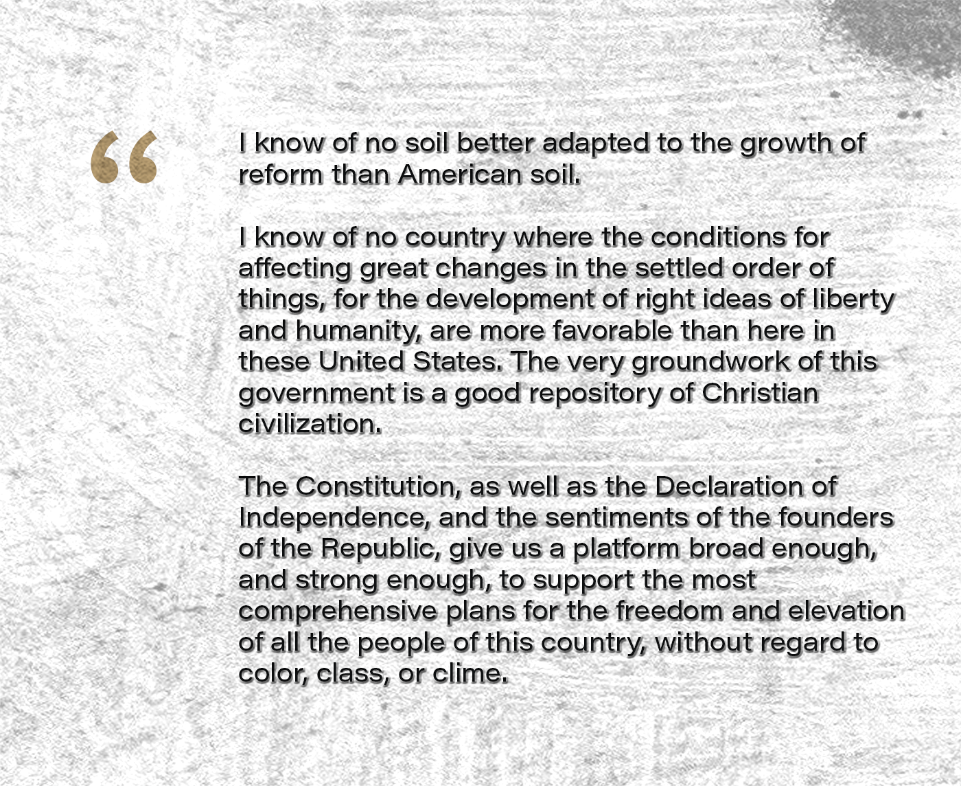 I know of no soil better adapted to the growth of reform than American soil. I know of no country where the conditions for affecting great changes in the settled order of things, for the development of right ideas of liberty and humanity, are more favorable than here in these United States. The very groundwork of this government is a good repository of Christian civilization. The Constitution, as well as the Declaration of Independence, and the sentiments of the founders of the Republic, give us a platform broad enough, and strong enough, to support the most comprehensive plans for the freedom and elevation of all the people of this country, without regard to color, class, or clime.