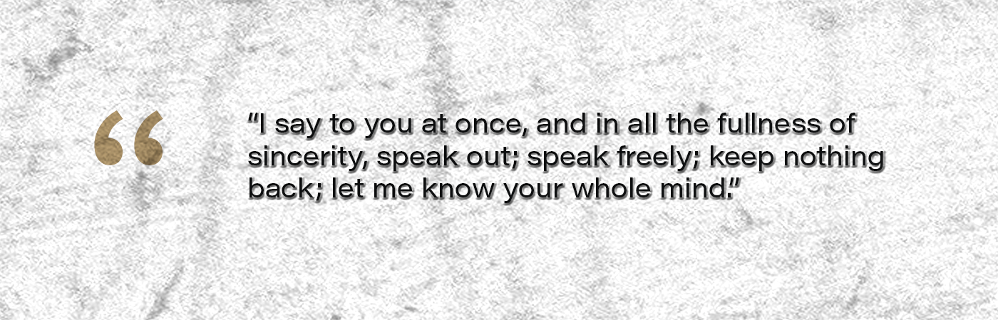 I say to you at once, and in all the fullness of sincerity, speak out; speak freely; keep nothing back; let me know your whole mind.