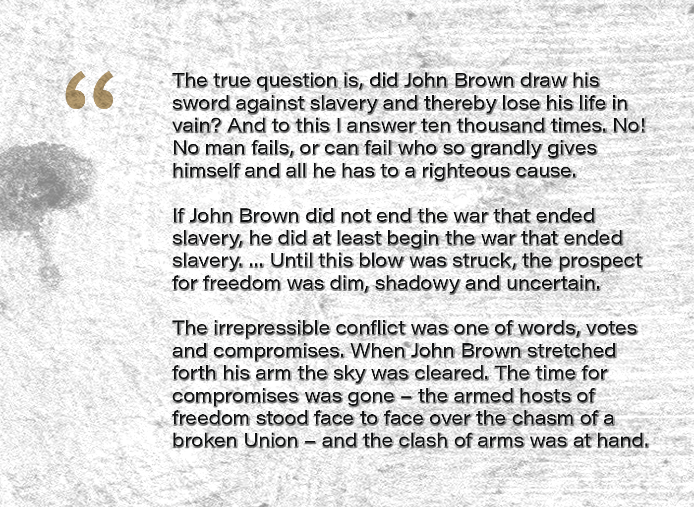 The true question is, Did John Brown draw his sword against slavery and thereby lose his life in vain? And to this I answer ten thousand times. No! No man fails, or can fail who so grandly gives himself and all he has to a righteous cause. … If John Brown did not end the war that ended slavery, he did at least begin the war that ended slavery. … Until this blow was struck, the prospect for freedom was dim, shadowy and uncertain. The irrepressible conflict was one of words, votes and compromises. When John Brown stretched forth his arm the sky was cleared. The time for compromises was gone – the armed hosts of freedom stood face to face over the chasm of a broken Union – and the clash of arms was at hand.